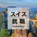 スイス就職するなら今がチャンス!必要スキル、日本人向け求人、給料事情などをご紹介