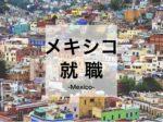 メキシコで働くには?メキシコ就職・転職するための日本人向けの仕事、求人、給料事情